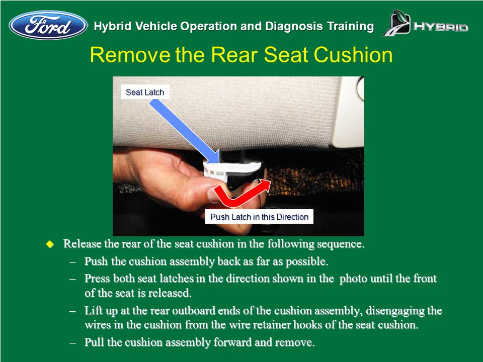 Hybrid Vehicle Operation and Diagnosis Training u Release the rear of the seat cushion in the following sequence. –Push the cushion assembly back as f