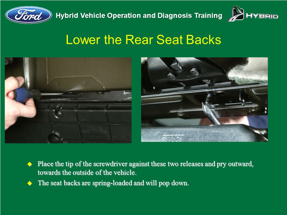 Hybrid Vehicle Operation and Diagnosis Training Lower the Rear Seat Backs u Place the tip of the screwdriver against these two releases and pry outwar