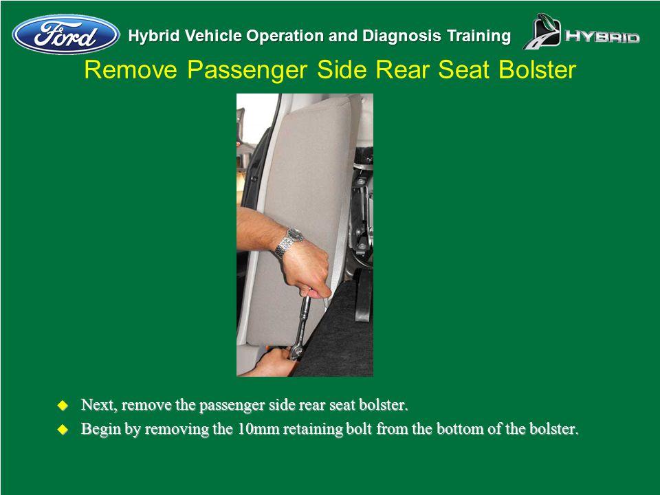 Hybrid Vehicle Operation and Diagnosis Training Remove Passenger Side Rear Seat Bolster u Next, remove the passenger side rear seat bolster. u Begin b