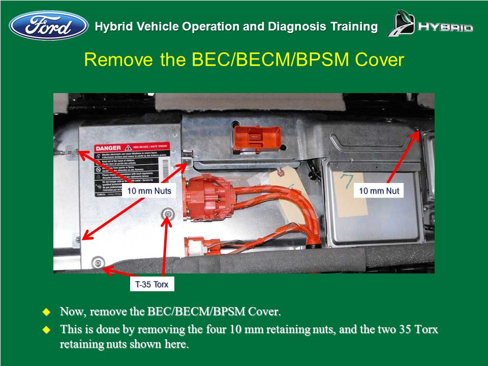 Hybrid Vehicle Operation and Diagnosis Training Remove the BEC/BECM/BPSM Cover u Now, remove the BEC/BECM/BPSM Cover. u This is done by removing the f