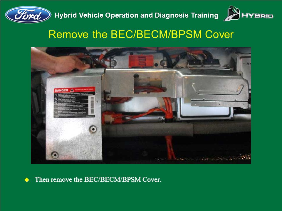 Hybrid Vehicle Operation and Diagnosis Training Remove the BEC/BECM/BPSM Cover u Then remove the BEC/BECM/BPSM Cover.