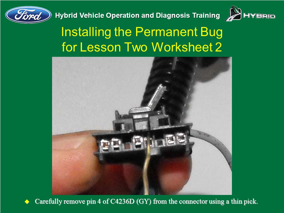 Hybrid Vehicle Operation and Diagnosis Training Installing the Permanent Bug for Lesson Two Worksheet 2 u Carefully remove pin 4 of C4236D (GY) from t
