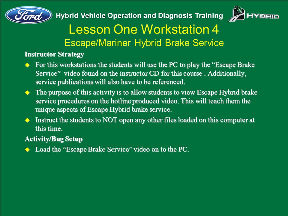 Hybrid Vehicle Operation and Diagnosis Training Lesson One Workstation 4 Escape/Mariner Hybrid Brake Service Instructor Strategy u For this workstatio