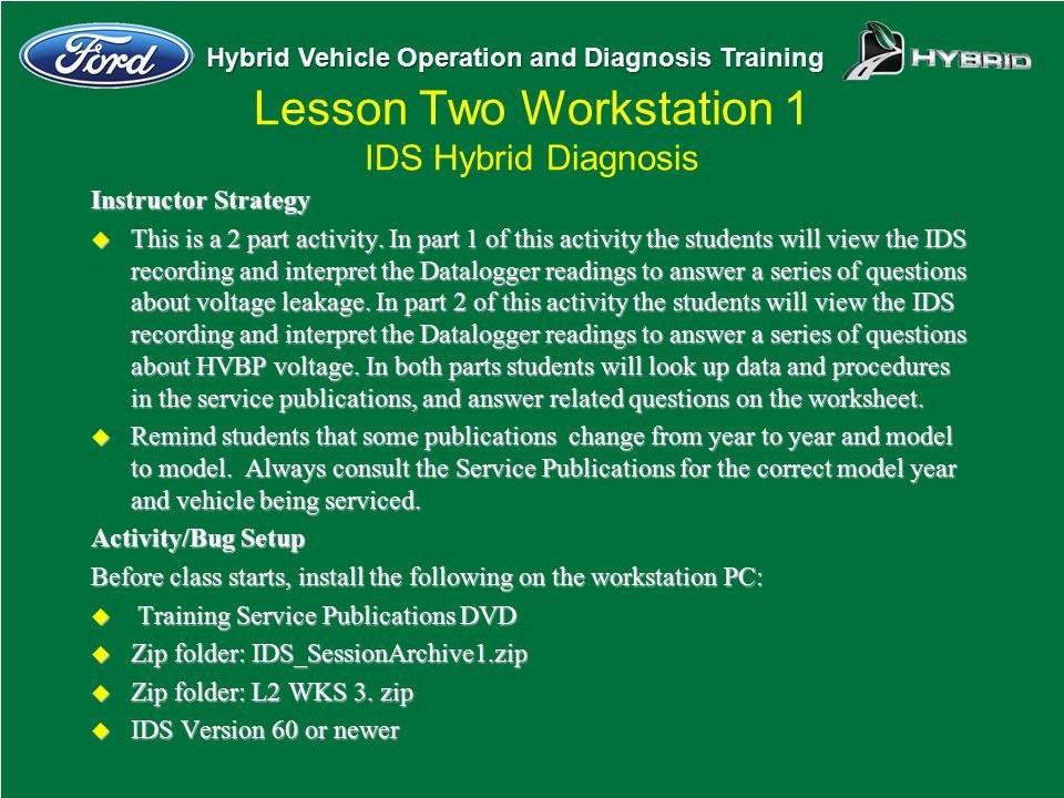 Hybrid Vehicle Operation and Diagnosis Training Lesson Two Workstation 1 IDS Hybrid Diagnosis Instructor Strategy u This is a 2 part activity. In part