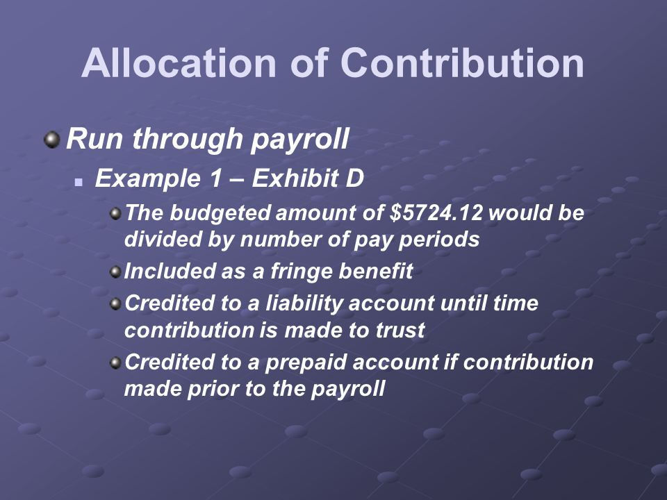 Allocation of Contribution Run through payroll Example 1 – Exhibit D The budgeted amount of $5724.12 would be divided by number of pay periods Included as a fringe benefit Credited to a liability account until time contribution is made to trust Credited to a prepaid account if contribution made prior to the payroll