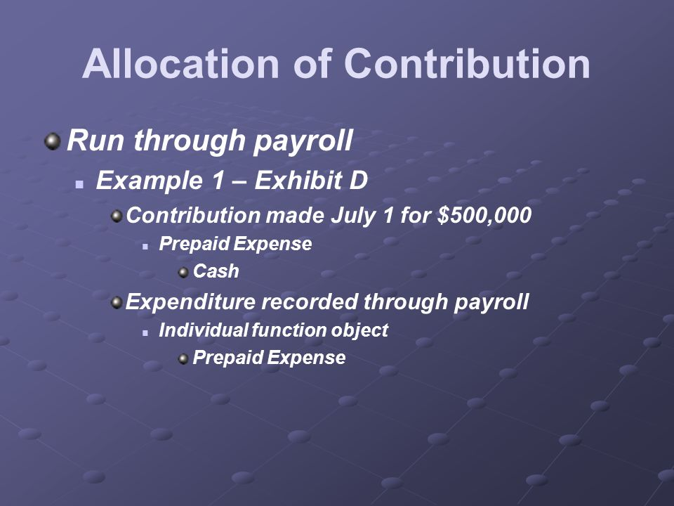 Allocation of Contribution Run through payroll Example 1 – Exhibit D Contribution made July 1 for $500,000 Prepaid Expense Cash Expenditure recorded through payroll Individual function object Prepaid Expense