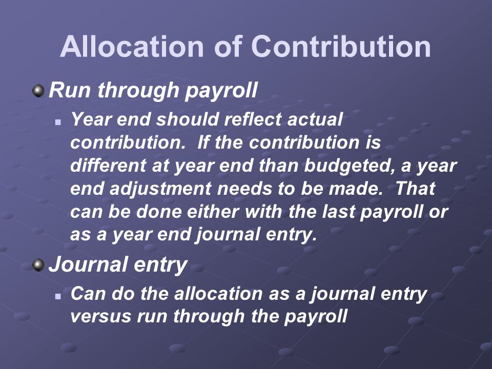 Allocation of Contribution Run through payroll Year end should reflect actual contribution.
