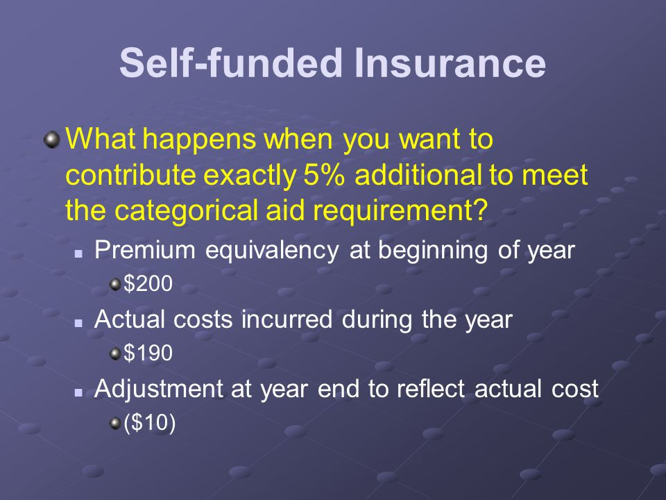 Self-funded Insurance What happens when you want to contribute exactly 5% additional to meet the categorical aid requirement.
