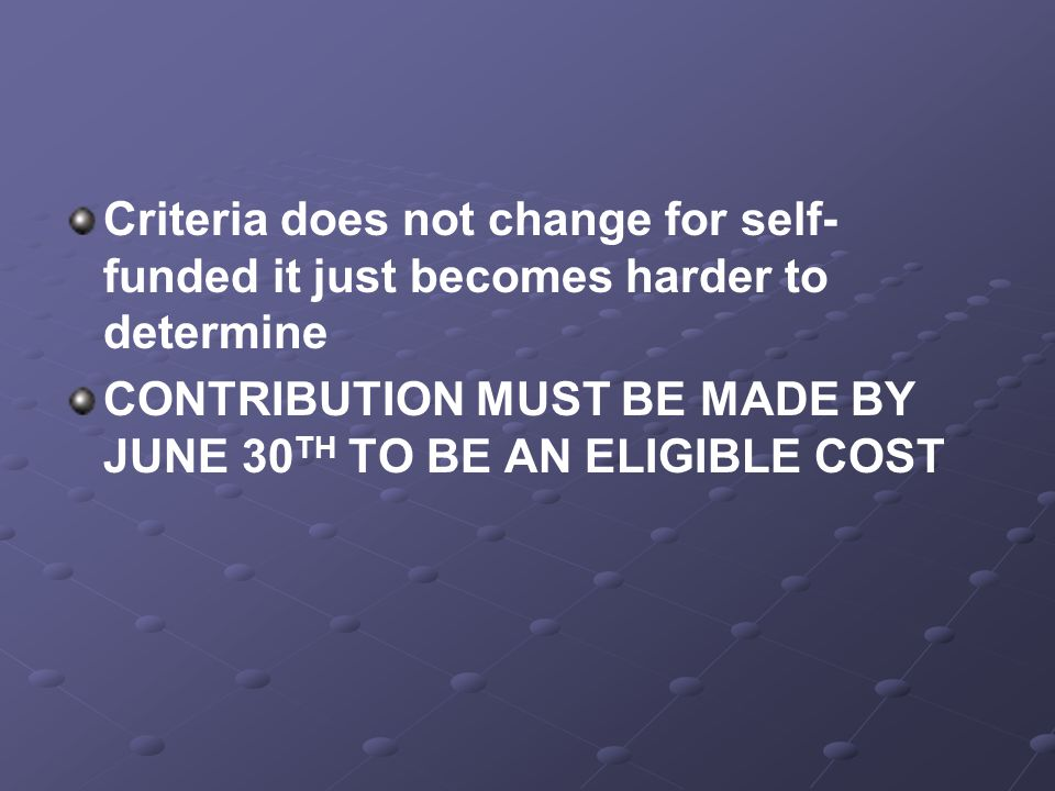 Criteria does not change for self- funded it just becomes harder to determine CONTRIBUTION MUST BE MADE BY JUNE 30 TH TO BE AN ELIGIBLE COST