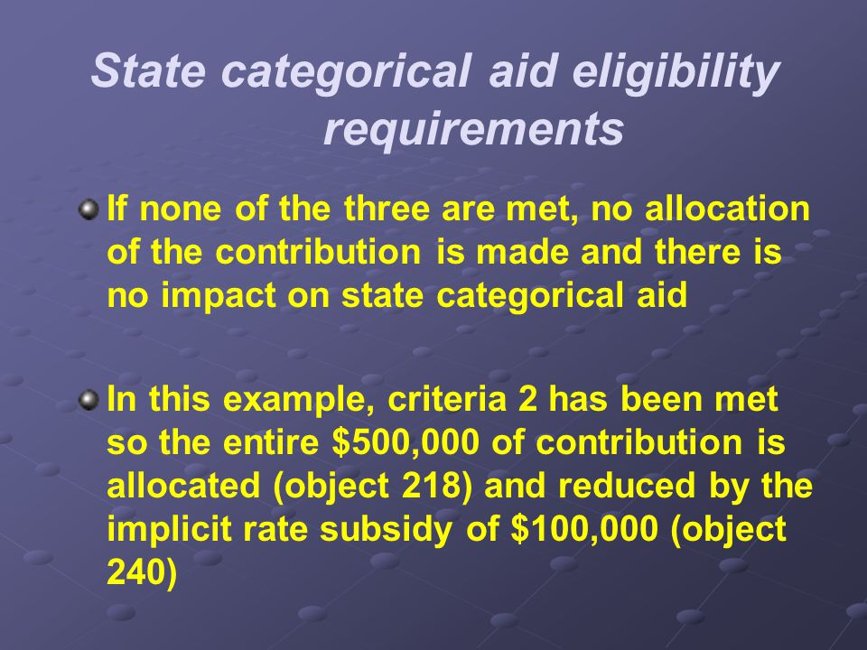 State categorical aid eligibility requirements If none of the three are met, no allocation of the contribution is made and there is no impact on state categorical aid In this example, criteria 2 has been met so the entire $500,000 of contribution is allocated (object 218) and reduced by the implicit rate subsidy of $100,000 (object 240)