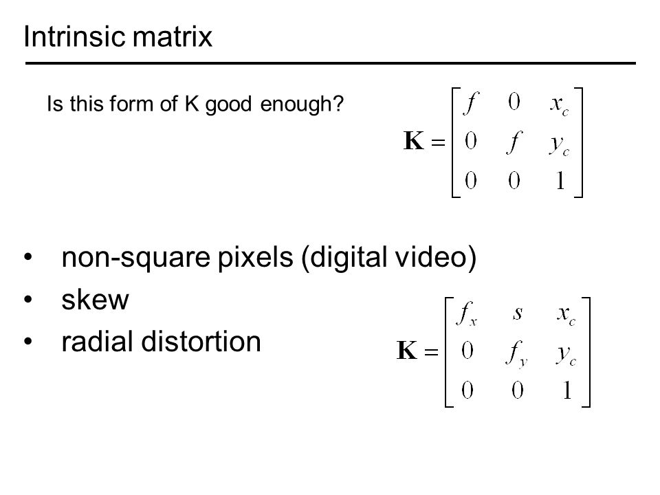 Intrinsic matrix non-square pixels (digital video) skew radial distortion Is this form of K good enough?