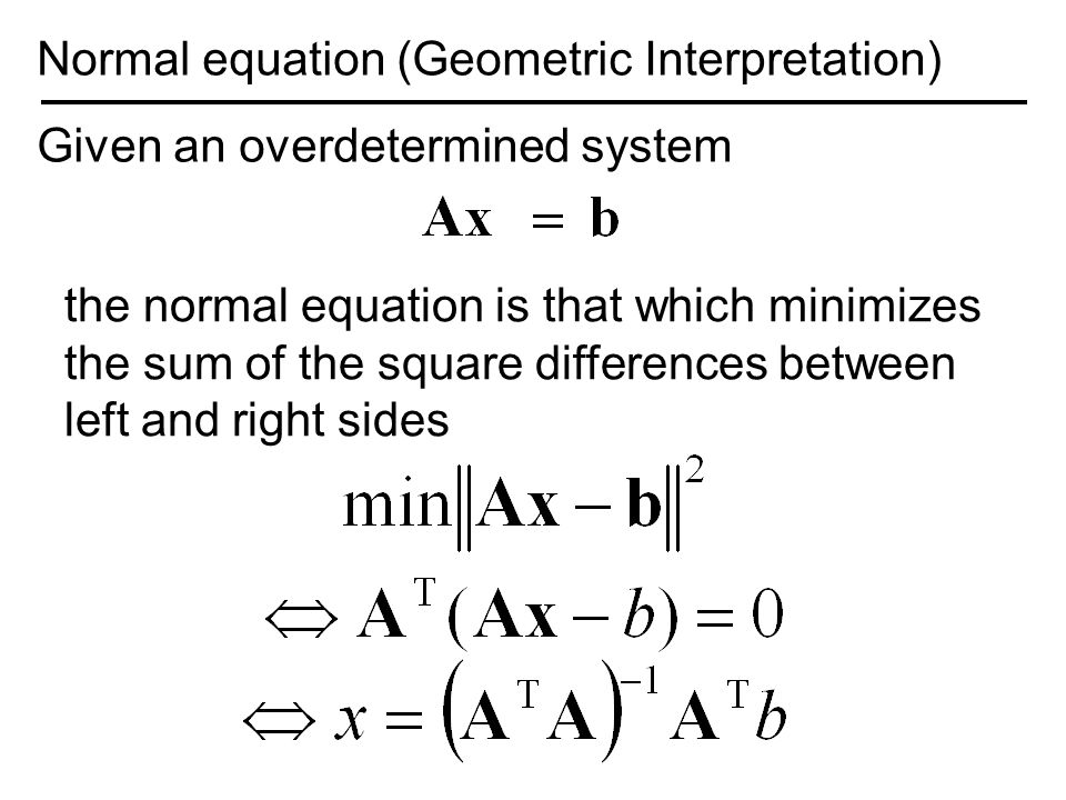 Normal equation (Geometric Interpretation) Given an overdetermined system the normal equation is that which minimizes the sum of the square differences between left and right sides