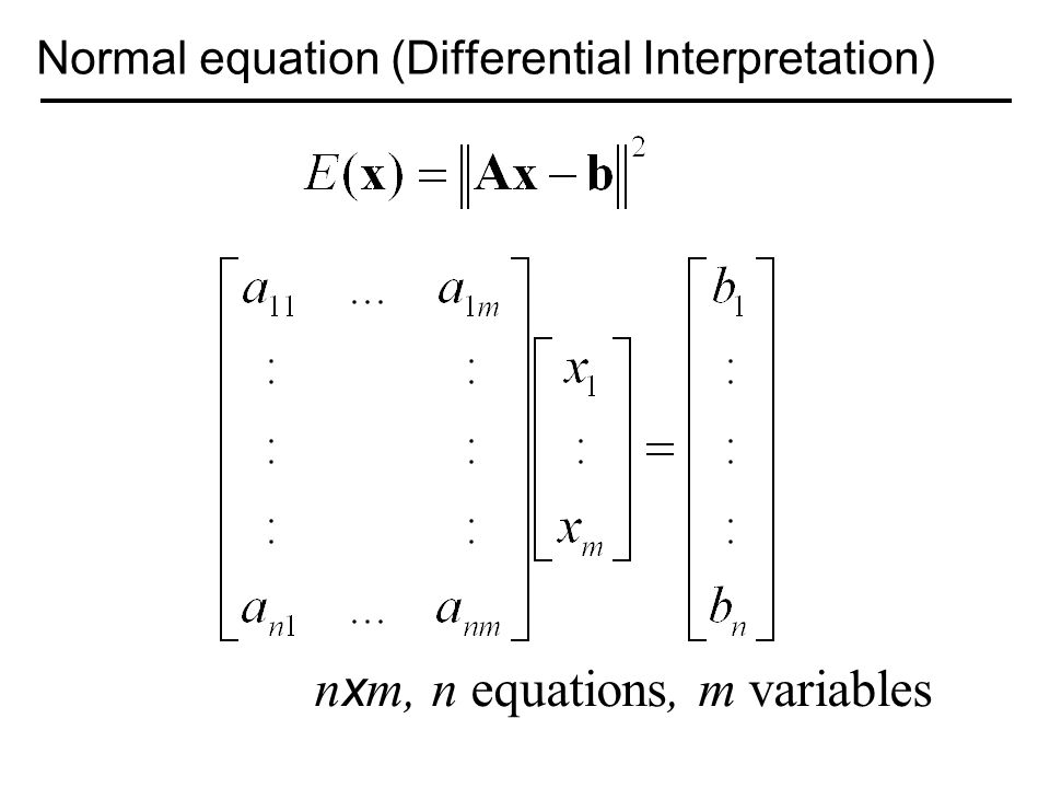Normal equation (Differential Interpretation) n x m, n equations, m variables