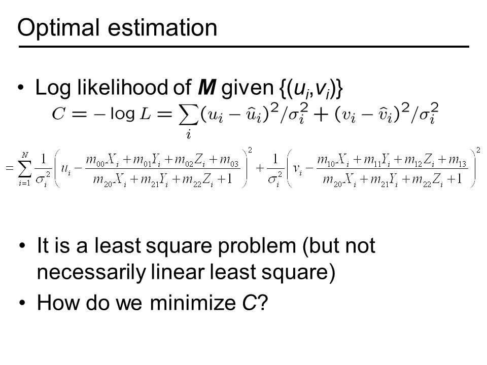 Optimal estimation Log likelihood of M given {(u i,v i )} It is a least square problem (but not necessarily linear least square) How do we minimize C