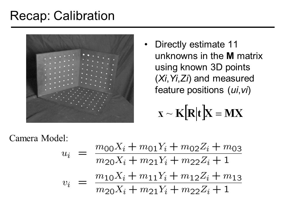 Recap: Calibration Directly estimate 11 unknowns in the M matrix using known 3D points (Xi,Yi,Zi) and measured feature positions (ui,vi) Camera Model: