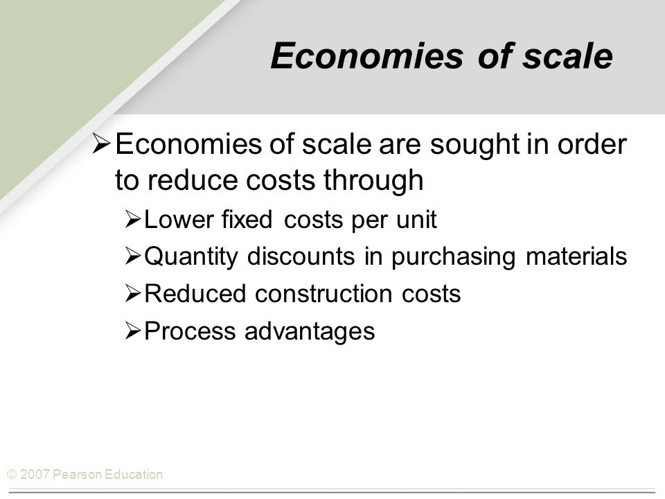 © 2007 Pearson Education Economies of scale  Economies of scale are sought in order to reduce costs through  Lower fixed costs per unit  Quantity discounts in purchasing materials  Reduced construction costs  Process advantages