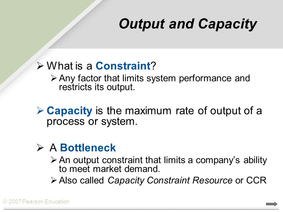 © 2007 Pearson Education Theory of Constraints (TOC) Short-Term Capacity Planning  Theory of Constraints  Identification and management of bottlenecks  Product Mix Decisions using bottlenecks Long-term Capacity Planning  Economies and Diseconomies of Scale  Capacity Timing and Sizing Strategies  Systematic Approach to Capacity Decisions Constraint Management  A systematic approach that focuses on actively managing constraints that are impeding progress.