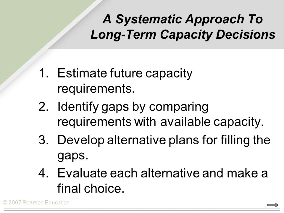 © 2007 Pearson Education A Systematic Approach To Long-Term Capacity Decisions 1.Estimate future capacity requirements.