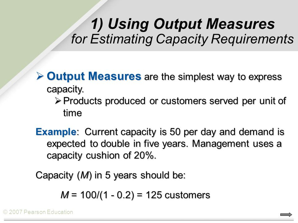 © 2007 Pearson Education 1) Using Output Measures for Estimating Capacity Requirements  Output Measures are the simplest way to express capacity.