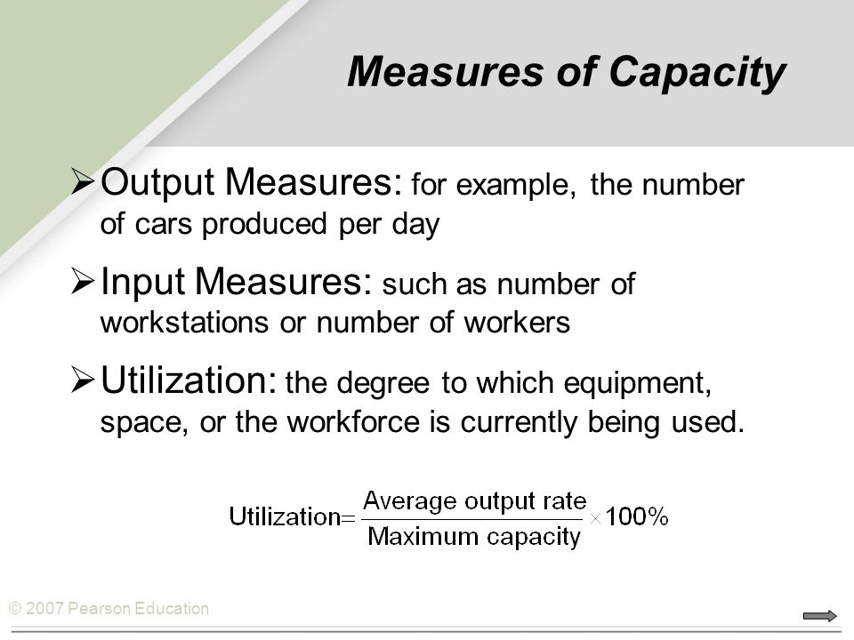 © 2007 Pearson Education Measures of Capacity  Output Measures: for example, the number of cars produced per day  Input Measures: such as number of workstations or number of workers  Utilization: the degree to which equipment, space, or the workforce is currently being used.