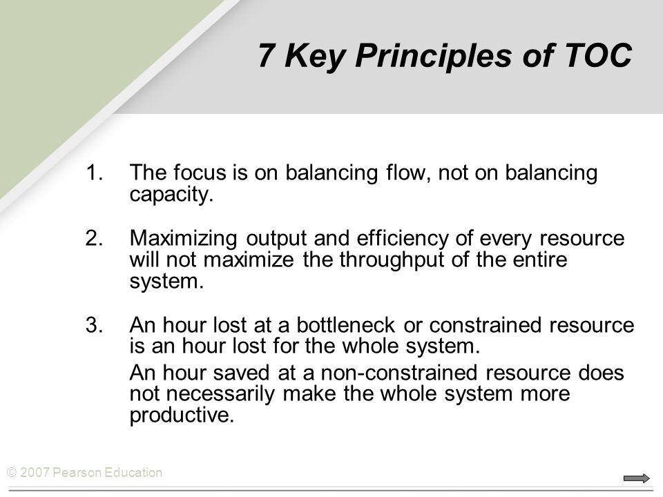 © 2007 Pearson Education 7 Key Principles of TOC 1.The focus is on balancing flow, not on balancing capacity.