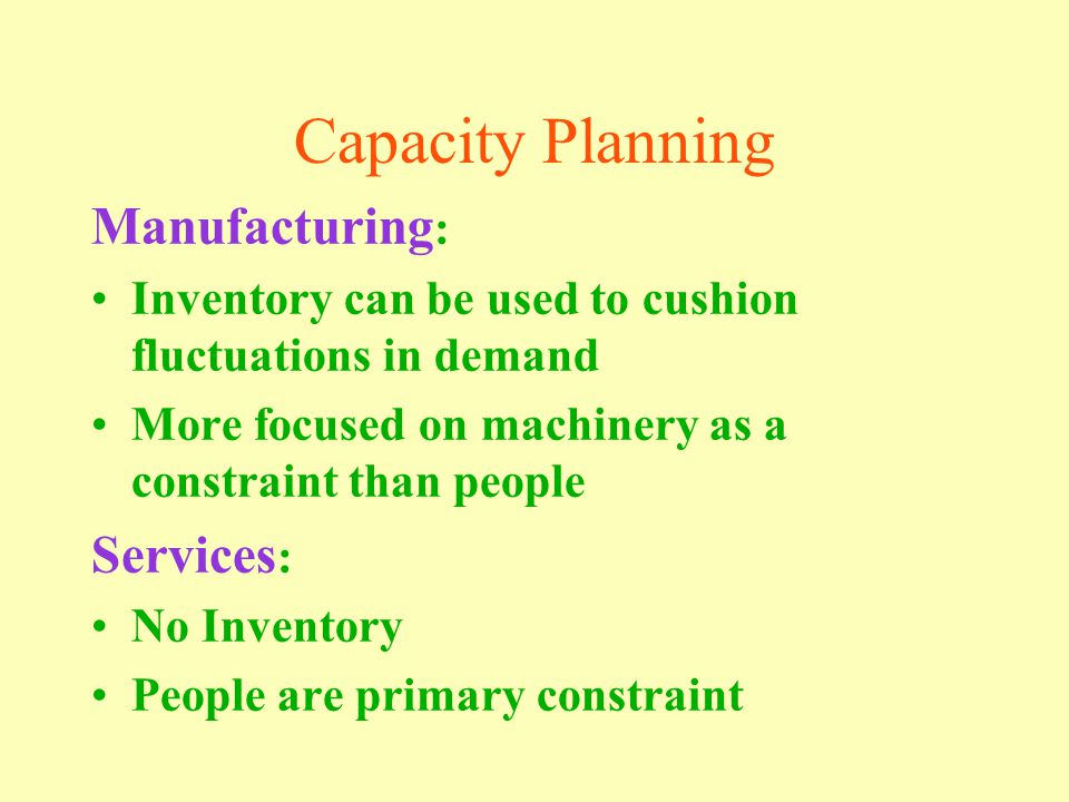 Capacity Planning Manufacturing : Inventory can be used to cushion fluctuations in demand More focused on machinery as a constraint than people Services : No Inventory People are primary constraint