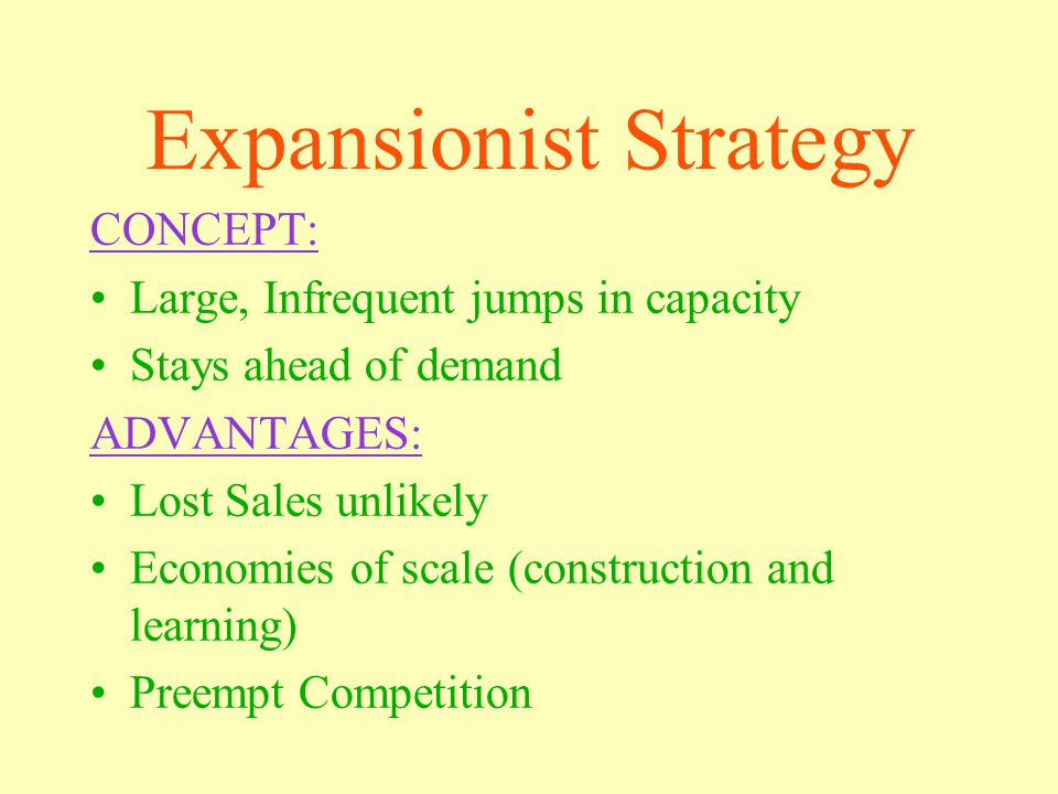 Expansionist Strategy CONCEPT: Large, Infrequent jumps in capacity Stays ahead of demand ADVANTAGES: Lost Sales unlikely Economies of scale (construction and learning) Preempt Competition