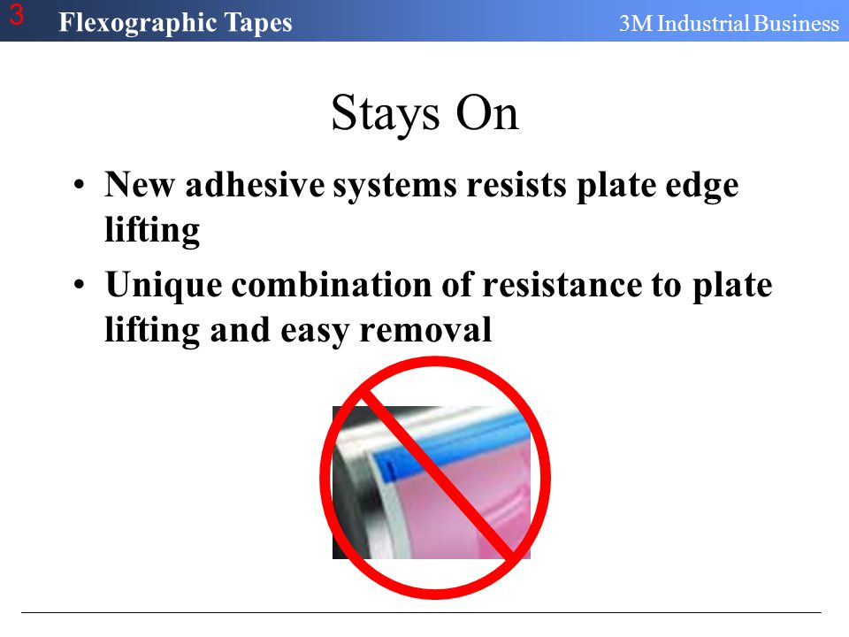 Flexographic Tapes 3M Industrial Business 3 Stays On New adhesive systems resists plate edge lifting Unique combination of resistance to plate lifting