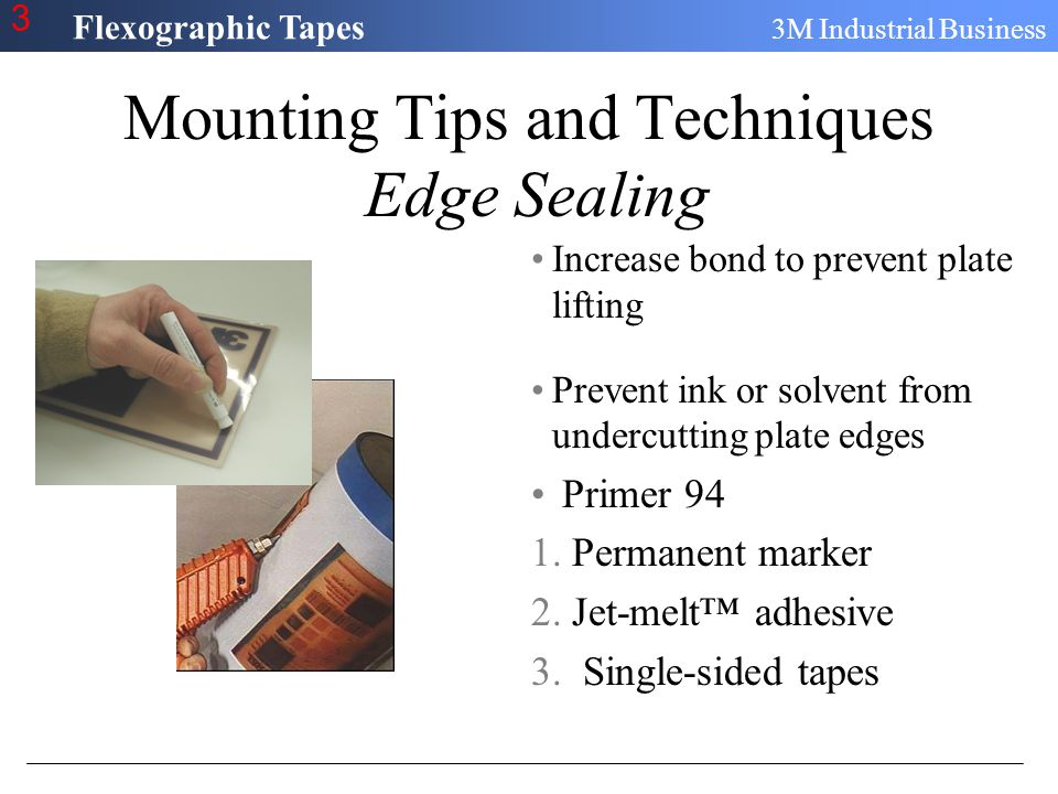 Flexographic Tapes 3M Industrial Business 3 Mounting Tips and Techniques Edge Sealing Increase bond to prevent plate lifting Prevent ink or solvent fr