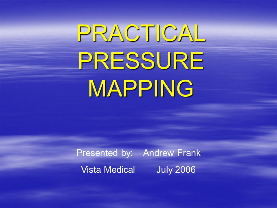 PRACTICAL PRESSURE MAPPING Presented by: Andrew Frank Vista Medical July 2006