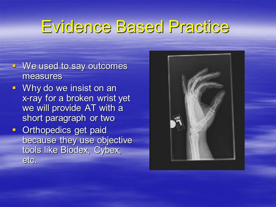 Evidence Based Practice  We used to say outcomes measures  Why do we insist on an x-ray for a broken wrist yet we will provide AT with a short paragraph or two  Orthopedics get paid because they use objective tools like Biodex, Cybex, etc.