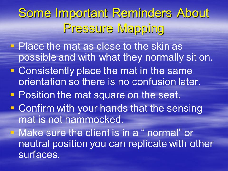 Some Important Reminders About Pressure Mapping   Place the mat as close to the skin as possible and with what they normally sit on.