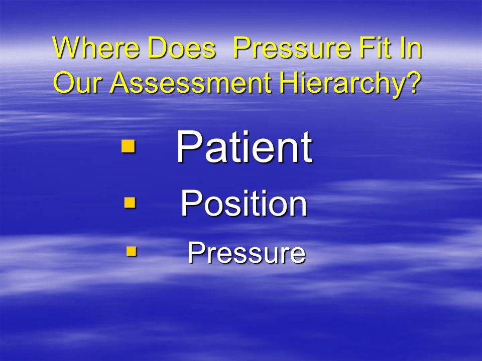Where Does Pressure Fit In Our Assessment Hierarchy  Patient  Position  Pressure