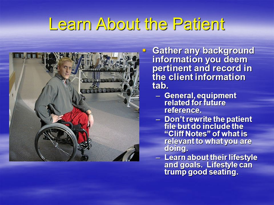Learn About the Patient  Gather any background information you deem pertinent and record in the client information tab.