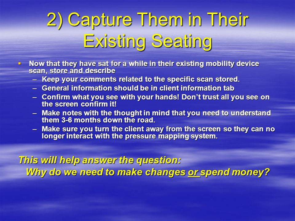 2) Capture Them in Their Existing Seating  Now that they have sat for a while in their existing mobility device scan, store and describe –Keep your comments related to the specific scan stored.