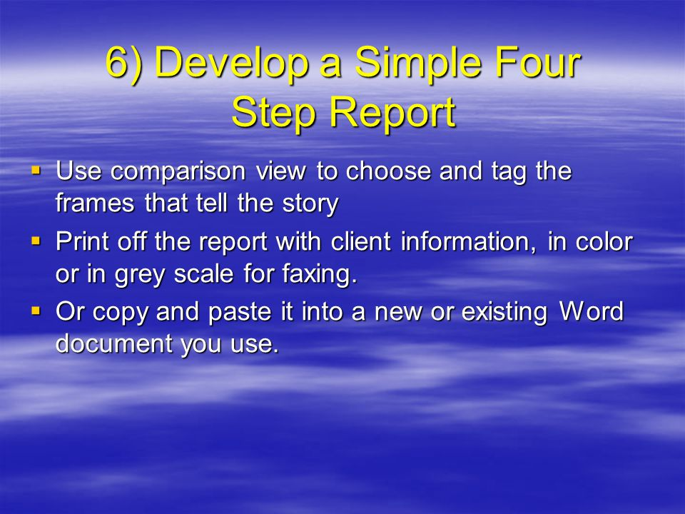 6) Develop a Simple Four Step Report  Use comparison view to choose and tag the frames that tell the story  Print off the report with client information, in color or in grey scale for faxing.