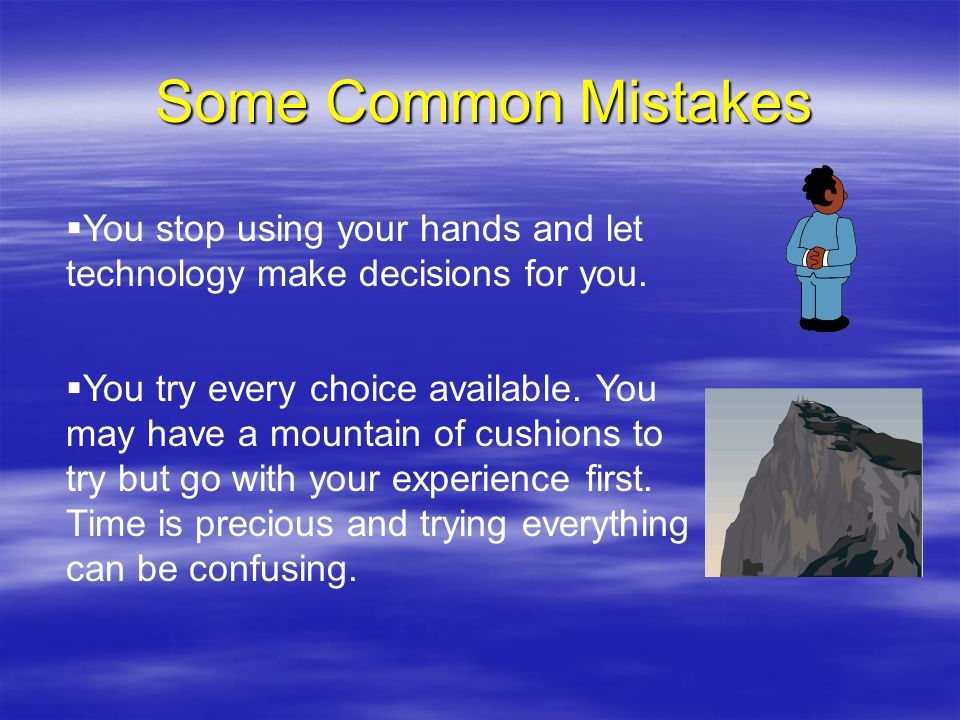 Some Common Mistakes  You stop using your hands and let technology make decisions for you.