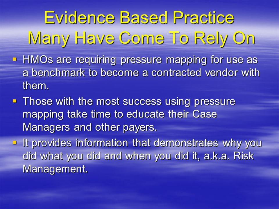 Evidence Based Practice Many Have Come To Rely On  HMOs are requiring pressure mapping for use as a benchmark to become a contracted vendor with them.
