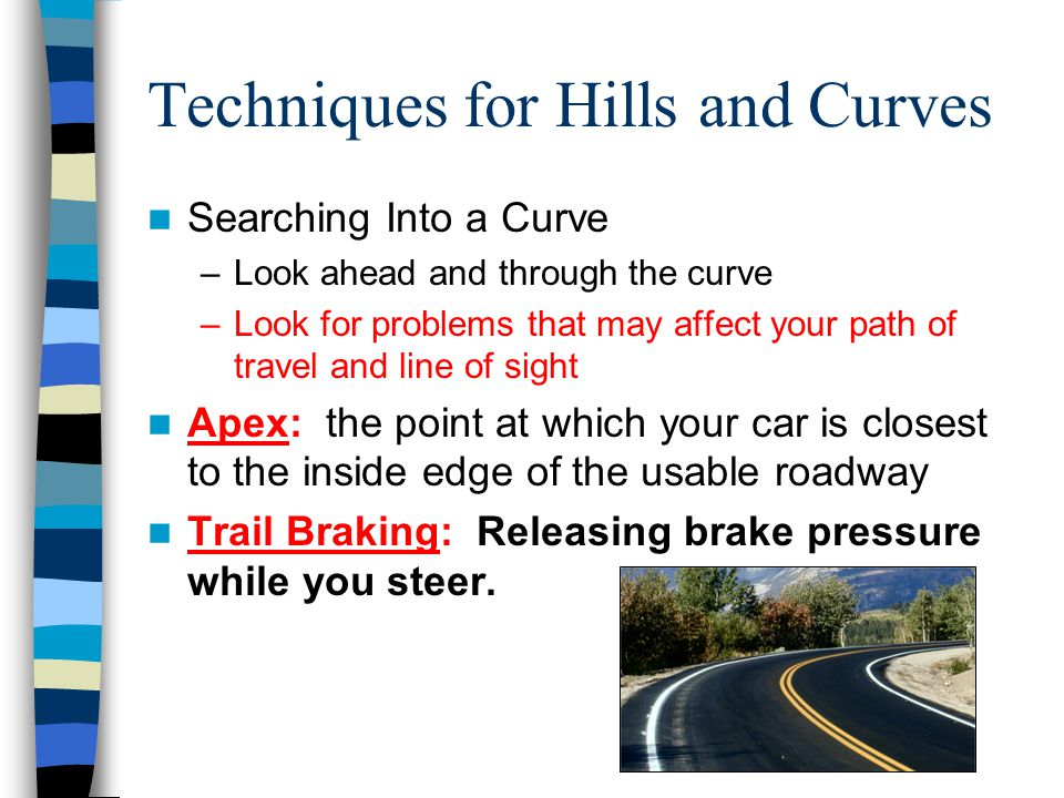 Techniques for Hills and Curves Searching Into a Curve –Look ahead and through the curve –Look for problems that may affect your path of travel and li