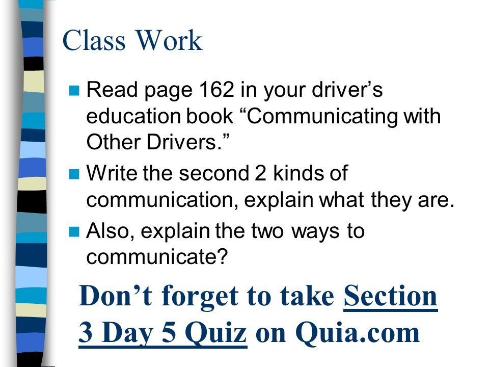 "Class Work Read page 162 in your driver's education book ""Communicating with Other Drivers."" Write the second 2 kinds of communication, explain what t"