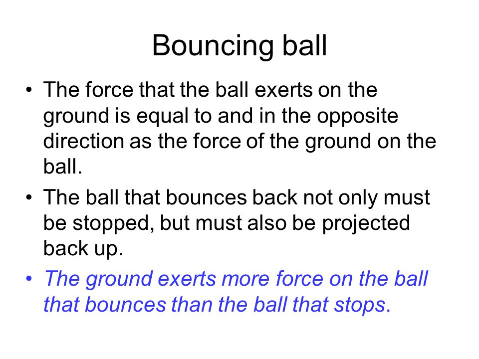 Elastic and inelastic Collisions (bouncy) (non-bouncy) Force on The ball Force on The ball Which ball experiences the largest upward force when it hits the ground