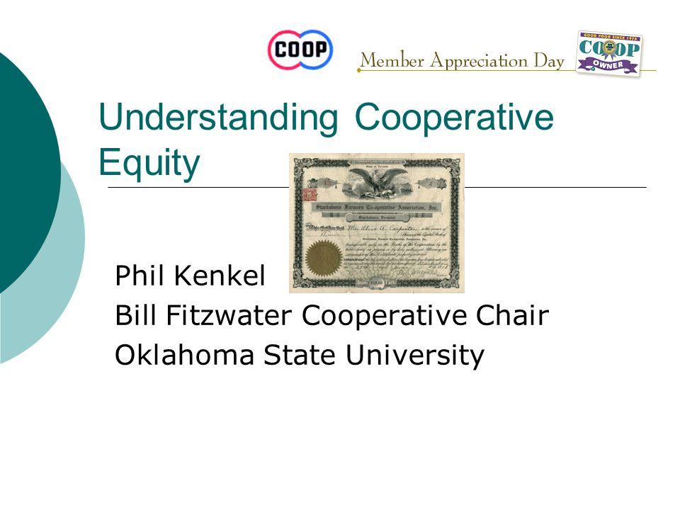 Understanding Cooperative Equity Phil Kenkel Bill Fitzwater Cooperative Chair Oklahoma State University