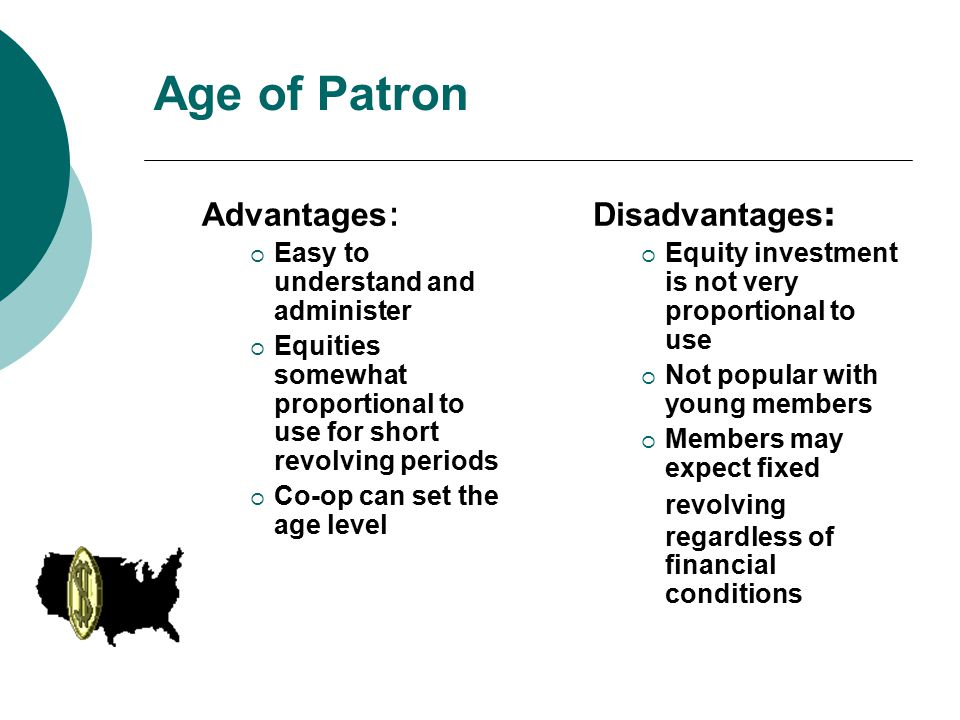 Age of Patron Advantages :  Easy to understand and administer  Equities somewhat proportional to use for short revolving periods  Co-op can set the age level Disadvantages :  Equity investment is not very proportional to use  Not popular with young members  Members may expect fixed revolving regardless of financial conditions