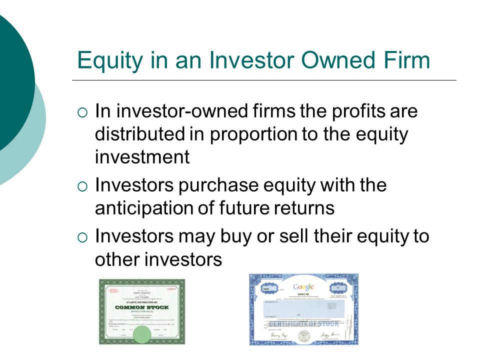Equity in an Investor Owned Firm  In investor-owned firms the profits are distributed in proportion to the equity investment  Investors purchase equity with the anticipation of future returns  Investors may buy or sell their equity to other investors