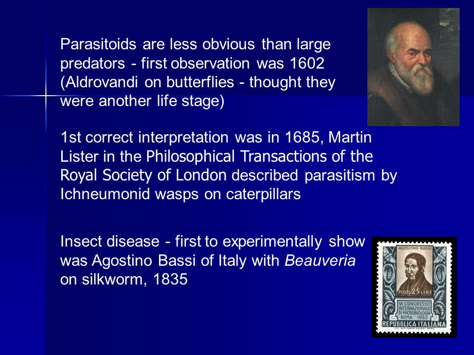 14 Parasitoids are less obvious than large predators - first observation was 1602 (Aldrovandi on butterflies - thought they were another life stage) 1st correct interpretation was in 1685, Martin Lister in the Philosophical Transactions of the Royal Society of London described parasitism by Ichneumonid wasps on caterpillars Insect disease - first to experimentally show was Agostino Bassi of Italy with Beauveria on silkworm, 1835