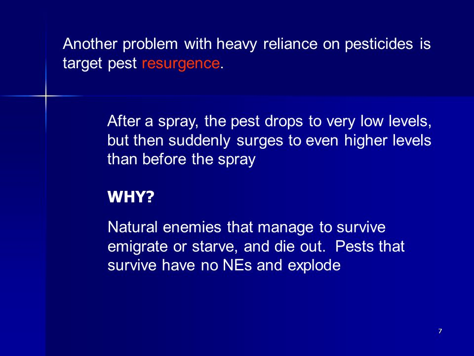 8 Third problem is secondary pest outbreak : Occurs when a plant feeding species which is not a pest due to naturally occurring biocontrol suddenly becomes a pest because NEs are destroyed by pesticide.