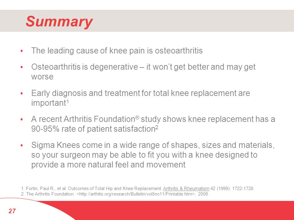 Summary The leading cause of knee pain is osteoarthritis Osteoarthritis is degenerative – it won't get better and may get worse Early diagnosis and tr