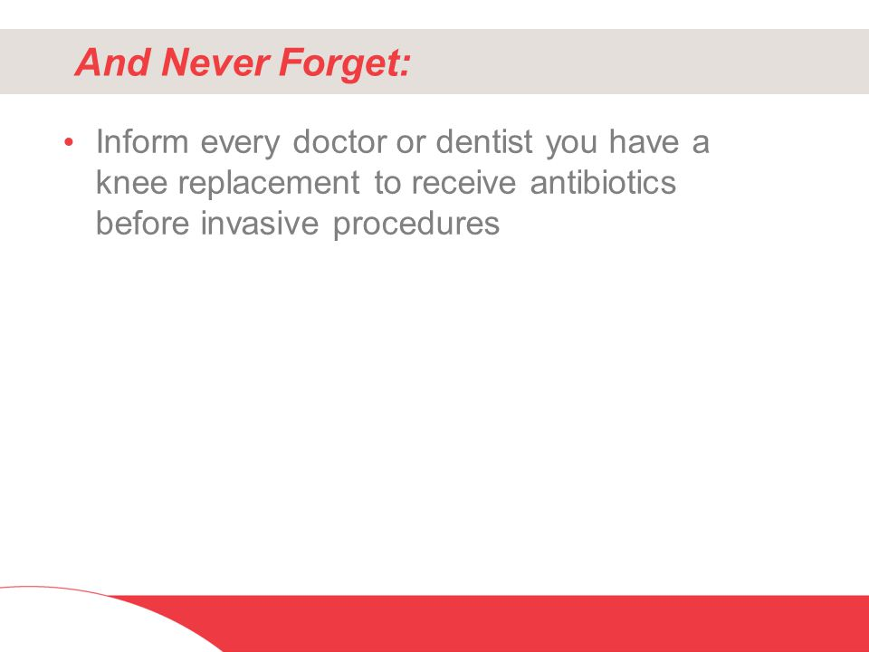 And Never Forget: Inform every doctor or dentist you have a knee replacement to receive antibiotics before invasive procedures