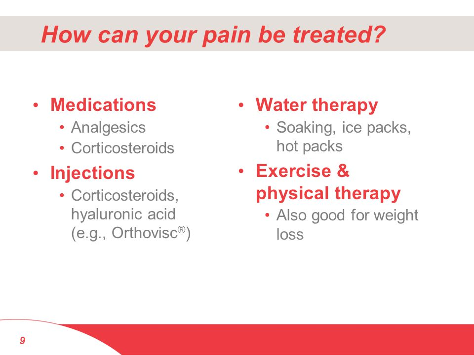 How can your pain be treated? Medications Analgesics Corticosteroids Injections Corticosteroids, hyaluronic acid (e.g., Orthovisc ® ) Water therapy So