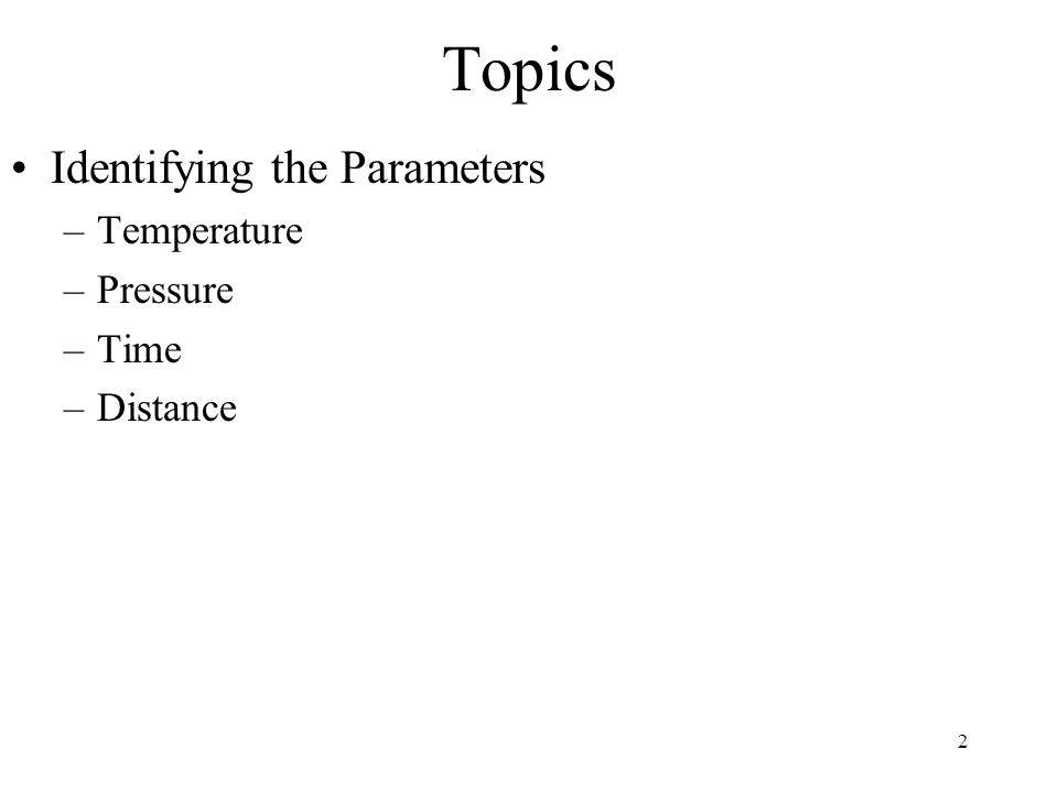 2 Topics Identifying the Parameters –Temperature –Pressure –Time –Distance